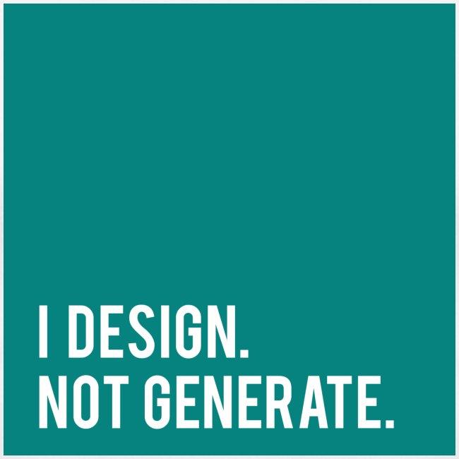 I Design. Not Generate.