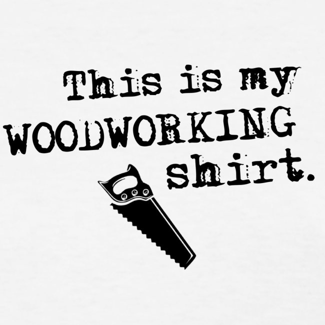 This is my woodworking shirt