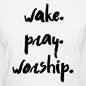 Wake. Pray. Worship - Women's T-Shirt