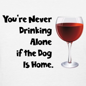 You're never drinking alone if the dog is home - Women's T-Shirt