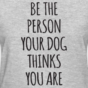 Be The Person Your Dog Thinks You Are - Women's T-Shirt