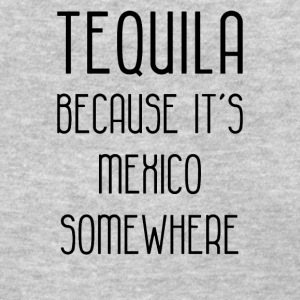 tequila because its mexico somewhere funny - Women's T-Shirt