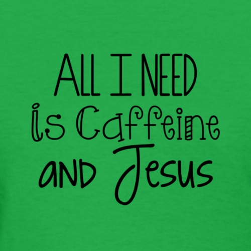 All I need is Caffeine & Jesus - Women's T-Shirt