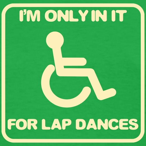 I'm only in a wheelchair for lap dances - Women's T-Shirt