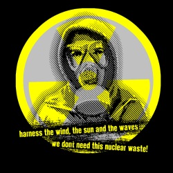 Harness the wind, the sun and the waves - we don\'t need this nuclear waste!