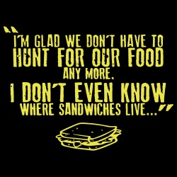 I\'m glad we don\'t have to hunt for our food any more. I don\'t even know where sandwiches live...