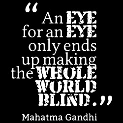 An eye for an eye only ends up making the whole world blind (Mahatma Gandhi)