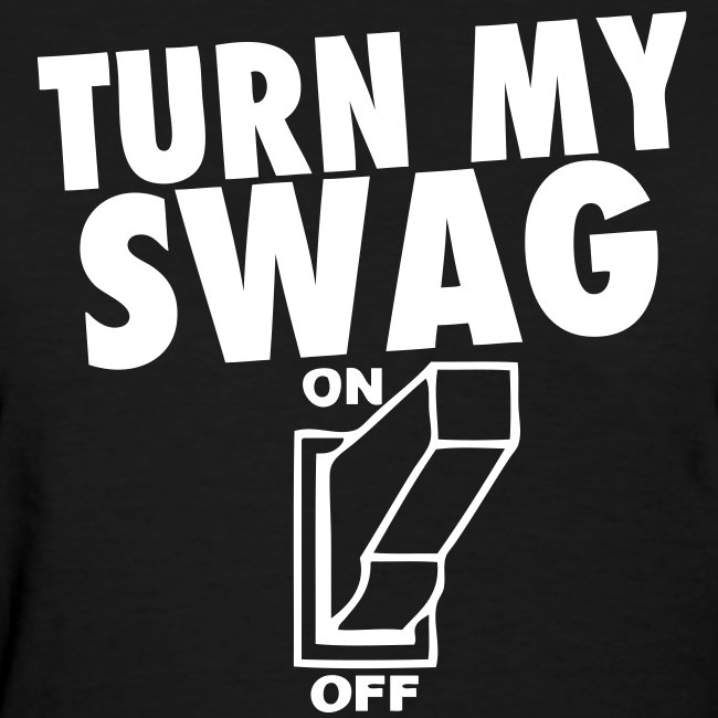 Turn My Swag On Stayflyclothing Com Womens T Shirt Stay Fly Clothing