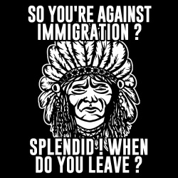 So you\'re against immigration? Splendid! When do you leave?