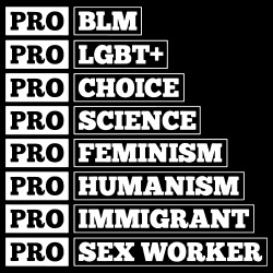 Pro BLM, Pro LGBT+, Pro Choice, Pro Science, Pro Feminism, Pro Humanism, Pro Immigrant, Pro Sex Worker