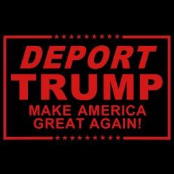 Deport Trump Make America great again!