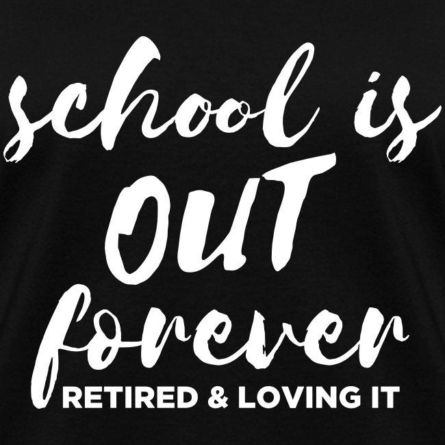 School is Out Forever Retired & Loving It Teacher
