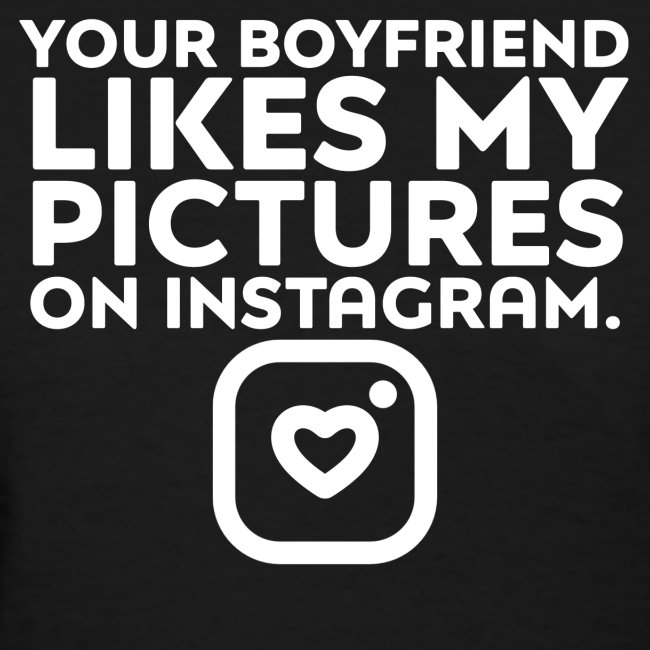 """""""YOUR BOYFRIEND LIKES MY PICTURES ON INSTAGRAM."""""""