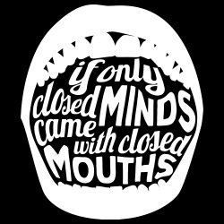 If only closed minds came with closed mouths