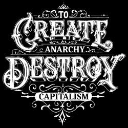 To create anarchy, destroy capitalism