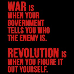 War is when your government tells you who the enemy is. Revolution is when you figure it out yourself