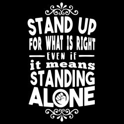 Stand up for what is right even if it means standing alone