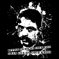 Better to die on your feet than live on your knees (Emiliano Zapata)