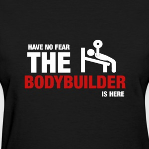 Have No Fear The Bodybuilder Is Here - Women's T-Shirt