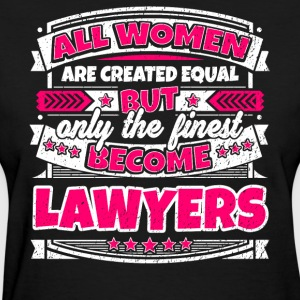 Women Are Created Equal Finest Become Lawyers - Women's T-Shirt