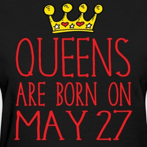 Queens are born on May 27 - Women's T-Shirt