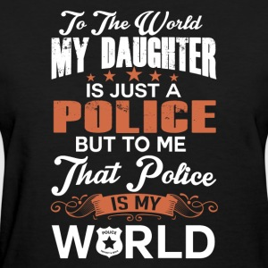 To The World My Daughter Is Just A Police - Women's T-Shirt
