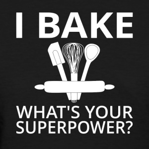 I Bake What's Your Superpower? - Women's T-Shirt
