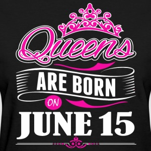 Queens are born on June 15 - Women's T-Shirt