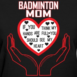 Badminton Mom You Think My Hands Full See My Heart - Women's T-Shirt
