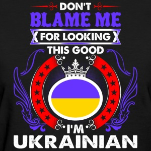 Dont Blame Me For Looking This Good Im Ukrainian - Women's T-Shirt