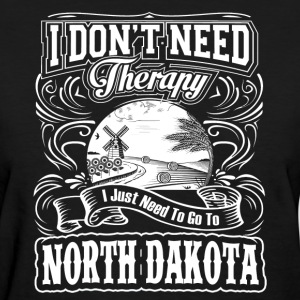 I Don't Need Therapy,I Need To Go To North Dakota - Women's T-Shirt