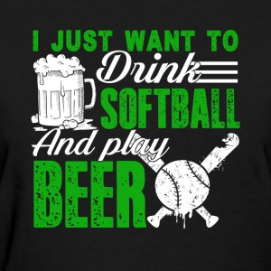 I Want To Play Softball And Drink Beer Shirt - Women's T-Shirt