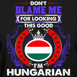 Dont Blame Me For Looking This Good Im Hungarian - Women's T-Shirt