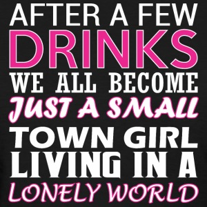 After Few Drinks Well Become Just Small Town Girl - Women's T-Shirt