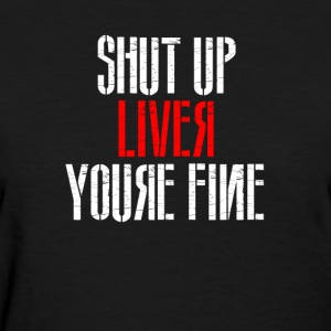 Shutup Liver You're Fine - Women's T-Shirt