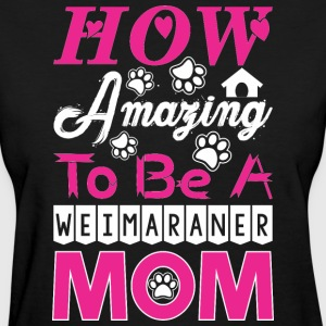 How Amazing To Be A Weimaraner Mom - Women's T-Shirt