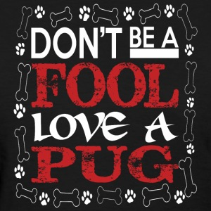 Dont Be A Fool Love A Pug - Women's T-Shirt