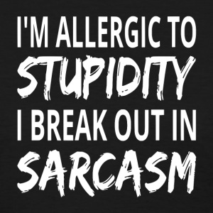 I'm Allergic To Stupidity I Break Out In Sarcasm - Women's T-Shirt