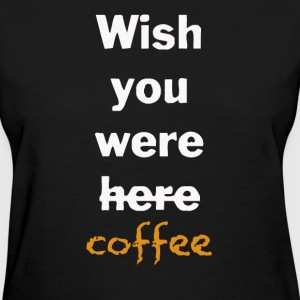 Wish You Were Here Coffee - Women's T-Shirt