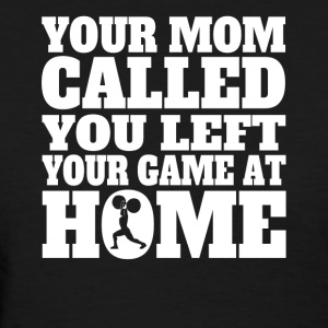 You Left Your Game At Home Funny Weightlifting - Women's T-Shirt