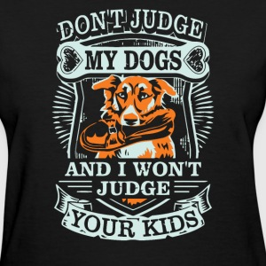 Don t judge my dogs and i won t judge your kids - Women's T-Shirt