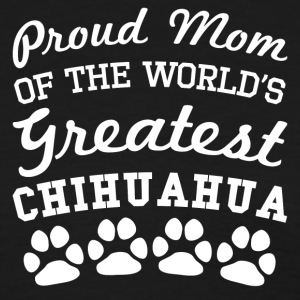 Proud Mom Of The World's Greatest Chihuahua - Women's T-Shirt