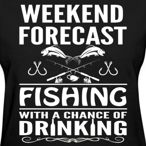 Weekend Forecast Fishing With A Chance Of Drinking - Women's T-Shirt