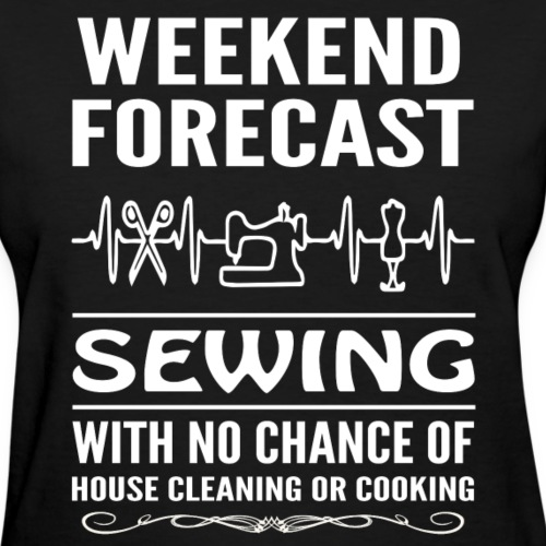 Weekend Forecast Sewing With No Chance Of Cooking - Women's T-Shirt