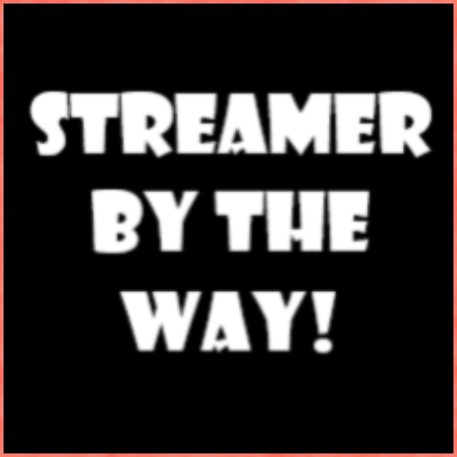 STREAMER BY THE WAY!