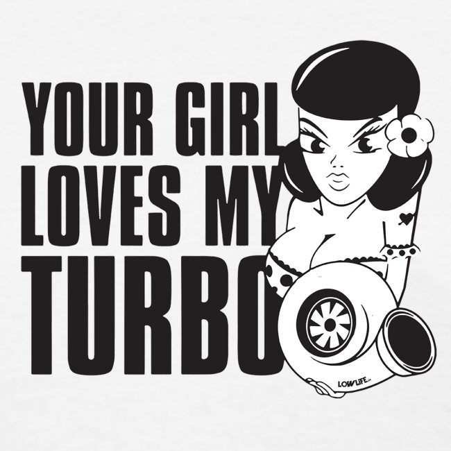 you girl loves my turbo