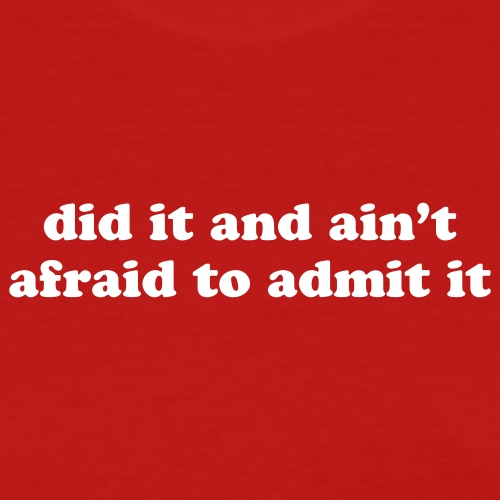 did it and ain't afraid to admit it - Women's T-Shirt