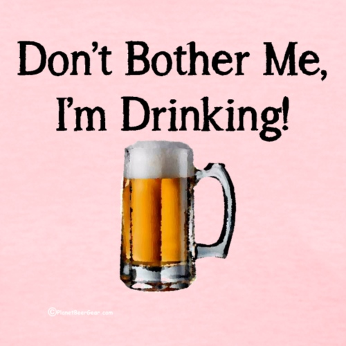 Don't Bother Me I'm Drinking - Women's T-Shirt