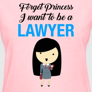 forget princess I want to be a lawyer - Women's T-Shirt
