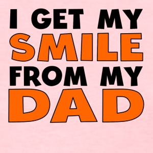 I Get My Smile From My Dad - Women's T-Shirt